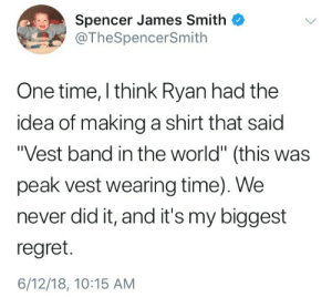 "Regret, Time, and World: Spencer James Smith  @TheSpencerSmith  One time, I think Ryan had the  idea of making a shirt that saic  Vest band in the world"" (this was  peak vest wearing time). We  never did it, and it's my biggest  regret.  6/12/18, 10:15 AM"