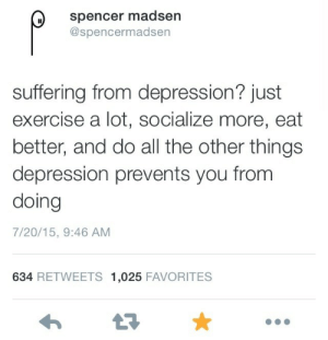 Prevents: spencer madsen  @spencermadsen  suffering from depression? just  exercise a lot, socialize more, eat  better, and do all the other things  depression prevents you from  doing  7/20/15, 9:46 AM  634 RETWEETS 1,025 FAVORITES  17