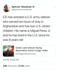 "Children, Family, and Memes: Spencer Woodman  @spencerwoodman  ICE has arrested a U.S. army veteran  who served two tours of duty in  Afghanistan and has two U.S. citizen  children. His name is Miguel Perez Jr.  and he has lived in the U.S. since he  was 8 years old  Green card veteran facing  deportation starts hunger strike  chicagotribune.com  2/1/18, 8:09 AM  33K Retweets 27.2K Likes Yes, you read right - THEY ARE DEPORTING VETERANS Repost @IvanCejatv: ""This is ridiculous! & this is why we must continue to advocate for deportedveterans Check out the work of my friend Hector Barajas who has been fighting his case for years to be able to return to his family here in the U.S. at @deportedveteran 👈🏾 immigration . . Perez is now hunger striking in a Wisconsin detention facility: ""If it comes down to me being deported, I would rather leave this world in the country I gave my heart for"" . . veteran veterans deported immigrants immigrant army military soldier navy marines"