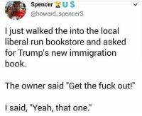 "Memes, Run, and Yeah: Spencer XUS  @howard_spencer3  I just walked the into the local  liberal run bookstore and asked  for Trump's new immigration  book  The owner said ""Get the fuck out!  I said, ""Yeah, that one."""