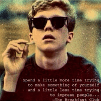 The Breakfast Club: Spend a little more time trying  to make something of yourself  and a little less time trying  to impress people.  -The Breakfast Club