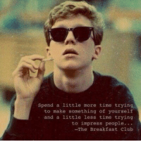 The Breakfast Club https://t.co/FrTyPlJwNm: spend a little more time trying  to make something of yourself  and a little less time trying  to impress people  -The Breakfast Club The Breakfast Club https://t.co/FrTyPlJwNm