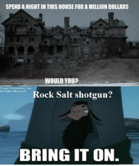 House, Salt, and Bring It On: SPEND A NIGHT IN THIS HOUSE FOR A MILLION DOLLARS  WOULD YOU?  Rock Salt shotgun?  ยู่ไ  BRING IT ON.