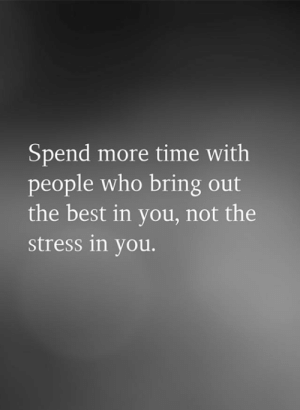 Bring Out: Spend more time with  people who bring out  the best in you, not the  stress in you.