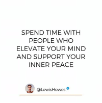 """Love, Memes, and Time: SPEND TIME WITH  PEOPLE WHO  ELEVATE YOUR MIND  AND SUPPORT YOUR  INNER PEACE  @Lewis Howes Love and happiness is something we all want. We must surround ourselves with people who support that. Type """"Yes"""" if you agree!"""