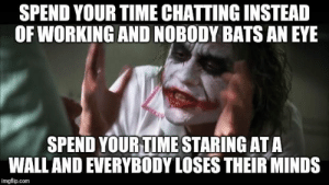 Memes, Work, and Guess: SPEND YOUR TIME CHATTINGINSTEAD  OF WORKING AND NOBODY BATS AN EYE  SPEND YOURTIME STARING ATA  WALLAND EVERYBODY LOSES THEIR MINDS  imgflip.com Fine I guess Ill just make memes at work instead