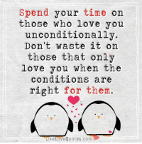 Memes, 🤖, and Love Quotes: Spend your time on  those who love you  unconditionally.  Don't waste it on  those that only  love you when the  conditions are  right for them  Like Love Quotes.com Spend time for them.
