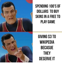 Tumblr, Wikipedia, and Blog: SPENDING 100'S OF  DOLLARS TO BUY  SKINS IN A FREE TO  PLAY GAME  GIVING $3 TO  WIKIPEDIA  BECASUE  THEY  DESERVE IT browsedankmemes:  cmon guys