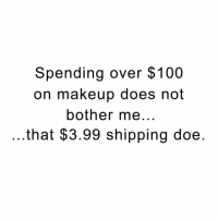 Girl Memes, Ship, and Shipping: Spending over $100  on makeup does not  bother me  that $3.99 shipping doe Not free shipping? Not fucking interested.