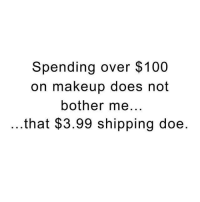 not bothered: Spending over $100  on makeup does not  bother me  that $3.99 shipping doe