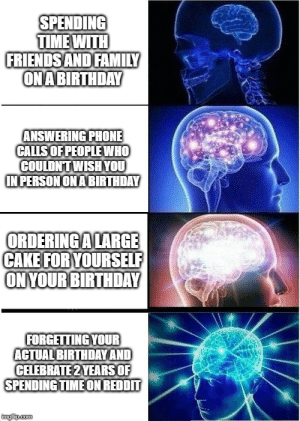 Birthday, Family, and Phone: SPENDING  TIMEWITH  FRIENDSAND FAMILY  ON ABIRTHDAY  ANSWERING PHONE  CALLSOF PEOPLEWHO  COULDNT WISHYOU  IN PERSONONABIRTHDAY  ORDERINGALARGE  CAKE FOR YOURSELF  ONYOUR BIRTHDAY  FORGETTING YOUR  ACTUAL BIRTHDAY AND  CELEBRATE 2 YEARS OF  SPENDING TIMEON REDDIT  ingip.com me_irl