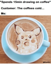 Coffee: *Spends 15min drawing on coffee*  Customer: The coffees cold...  Me:  @Kyoffee
