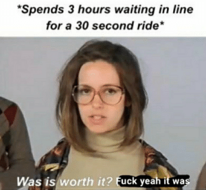 Theme parks: *Spends 3 hours waiting in line  for a 30 second ride*  Was is worth it? Fuck yeah it was Theme parks