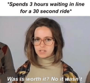 No: *Spends 3 hours waiting in line  for a 30 second ride*  Was is worth it? No it wasn't No