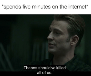 Reality is often dissapointing: spends five minutes on the internet*  Thanos should've killed  all of us. Reality is often dissapointing