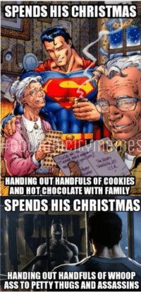 Since I'm having fun with my Superman Week I decided to show you how I imagine Superman's holiday vs Batman's holiday. Am I right?   #gothamcitymemes  -RedHood: SPENDS HIS CHRISTMAS  HANDING OUT HANDFULS OF COOKIES  AND HOTCHOCOLATE WITH FAMILY  SPENDS HIS CHRISTMAS  HANDING OUT HANDFULS OF WHOOP  ASS TO PETTYTHUGS AND ASSASSINS Since I'm having fun with my Superman Week I decided to show you how I imagine Superman's holiday vs Batman's holiday. Am I right?   #gothamcitymemes  -RedHood