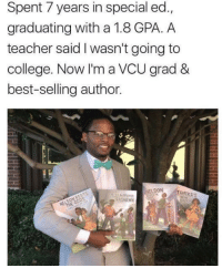 Blackpeopletwitter, College, and Teacher: Spent 7 years in special ed.,  graduating with a 1.8 GPA. A  teacher said I wasn't going to  college. Now I'm a VCU grad &  best-selling author.  NELSON  RASHAWN [Image] This could be you. Never let a disability or anyone else hold you back. Achieve. [x post from r/BlackPeopleTwitter]