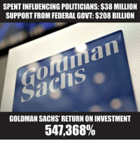 Memes, 🤖, and Congress: SPENTINFLUENCING POLITICIANS:$38 MILLION  SUPPORT FROM FEDERAL GOVT:$208 BILLION  GOLDMAN SACHS' RETURN ONINVESTMENT  547,368% Goldman Sachs spends a lot of money lobbying Congress, and just like Citi Bank, their employees go flying through the revolving door. Four Goldman Sachs alumni have been appointed to the Trump administration so far.
