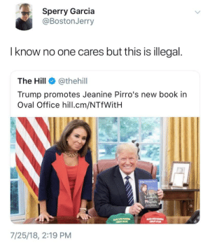 "Tumblr, Blog, and Book: Sperry Garcia  @BostonJerry  l know no one cares but this is illegal.  The Hill @thehil  Trump promotes Jeanine Pirro's new book in  Oval Office hill.cm/NTfWitH  Lea  iberals  7/25/18, 2:19 PM reasonandempathy:  ""I know no one cares, but this is illegal."""