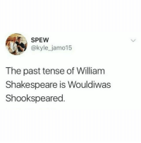 English is hard.: SPEW  @kyle_jamo15  The past tense of William  Shakespeare is Wouldiwas  Shookspeared English is hard.