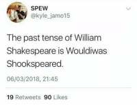 Follow @nathanielknows 😩✌️✌️👀👀👀: SPEW  @kyle_jamo15  The past tense of William  Shakespeare is Wouldiwas  Shookspeared  06/03/2018, 21:45  19 Retweets 90 Likes Follow @nathanielknows 😩✌️✌️👀👀👀