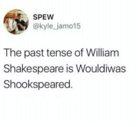 spew: SPEW  @kyle_jamo15  The past tense of William  Shakespeare is Wouldiwas  Shookspeared