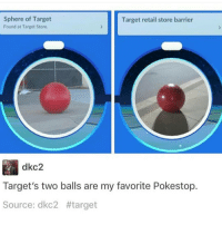 Memes, 🤖, and Target Store: Sphere of Target  Target retail store barrier  Found at Target Store.  dkc2  Target's two balls are my favorite Pokestop.  Source: dkC2  tttarget I took a picture today that really highlights the existence of my butt, however, I like keeping that a secret because then people realize that their judgments of you and your body were wrong, and I like that