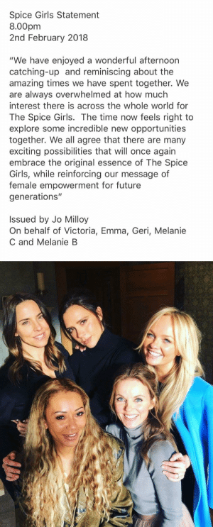"Future, Girls, and Tumblr: Spice Girls Statement  8.00pm  2nd February 2018  ""We have enjoyed a wonderful afternoorn  catching-up and reminiscing about the  amazing times we have spent together. We  are always overwhelmed at how much  interest there is across the whole world for  The Spice Girls. The time now feels right to  explore some incredible new opportunities  together. We all agree that there are many  exciting possibilities that will once agair  embrace the original essence of The Spice  Girls, while reinforcing our message of  female empowerment for future  generations""  Issued by Jo Milloy  On behalf of Victoria, Emma, Geri, Melanie  C and Melanie B aimmyarrowshigh: WE TOLD THEM WHAT WE WANT WHAT WE REALLY REALLY WANT AND THE SPICE GIRLS ARE GETTING BACK  TOGETHER!!!"