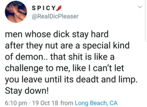 Dank, Memes, and Shit: SPICY  @RealDicPleaser  men whose dick stay hard  after they nut are a special kind  of demon..that shit is like a  challenge to me, like I can't let  you leave until its deadt and limp.  Stay dowrn!  6:10 pm 19 Oct 18 from Long Beach, CA No cant do that😈 by Atheistsomalipirate MORE MEMES