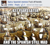 I tried to make friends with the Spaniards...   Stay mad Papists: Spicy Spanish memes  Fuck off heretic  Unlike Reply t 1  about an hour ago  427 YEARS LATER  AND THE SPANISH STILL MAD I tried to make friends with the Spaniards...   Stay mad Papists