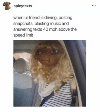 Memes, Music, and Spicy: spicy texts  when ur friend is driving, posting  snapchats, blasting music and  answering texts 40 mph above the  speed limit 💀