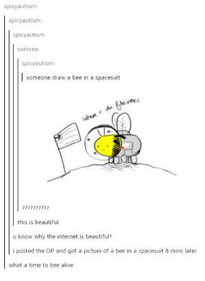 Alive, Beautiful, and Internet: spicyautism  spicyautism  spicyautism  sarosea  spicyautism  someone draw a bee in a spacesuit  wers  this is beautiful  u know why the internet is beautiful?  i posted the OP and got a picture of a bee in a spacesuit 8 mins later  what a time to bee alive Oh beehave