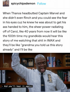 ": spicychipsdemon Follow  When Thanos headbutted Captain Marvel and  she didn't even flinch and you could see the fear  in his eyes cuz he knew he was about to get his  ass handed to him, the sheer power radiating  off of Carol, like 40 years from now it will be like  the 100th time my grandkids would hear this  story of me watching that shit in IMAX and  they'll be like ""grandma you told us this story  already"" and I'll be like  And you'll hear it again!"