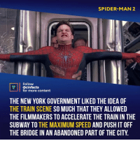 Chicago, Facts, and Funny: SPIDER-MAN 2  Follow  @cinfacts  for more content  THE NEW YORK GOVERNMENT LIKED THE IDEA OF  THE TRAIN SCENE SO MUCH THAT THEY ALLOWED  THE FILMMAKERS TO ACCELERATE THE TRAIN IN THE  SUBWAY TO THE MAXIMUM SPEED AND PUSH IT OFF  THE BRIDGE IN AN ABANDONED PART OF THE CITY This is what makes action movies great. Fighting is not just entertainment, nor is it just to move the plot along. It's raw characterization, showing us everything that makes the hero a good character. It amazes me that people think that homecoming(he is too good but...) is a better movie than this. Your thoughts? P.S. I know the scene was in Chicago. I himself wrote about this here fact. It's funny how many people accused me of lying even then. Re-read the fact again. It doesn't say they filmed the train wreck in new York. The city government just allowed them to accelerate the train. - Follow @cinfacts for more facts