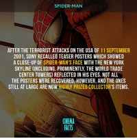 Facts, Friends, and Memes: SPIDER-MAN  AFTER THE TERRORIST ATTACKS ON THE USA OF 11 SEPTEMBER  2001, SONY RECALLED TEASER POSTERS WHICH SHOWED  A CLOSE-UP OF SPIDER-MAN'S FACE WITH THE NEW YORK  SKYLINE CINCLUDING PROMINENTLY, THE WORLD TRADE  CENTER TOWERS] REFLECTED IN HIS EYES. NOT ALL  THE POSTERS WERE RECOVERED, HOWEVER, AND THE ONES  STILL AT LARGE ARE NOW HIGHLY PRIZED COLLECTOR'S ITEMS.  CNEMA  ACTS What's your favorite scene from Spider-Man 1 ? - Follow @cinfacts and tag your friends spiderman3 spiderman sandman villains superhero peterparker marvelcomics marvelmovies marvel cinema_facts comicbooks comics mcu marvelheroes marveluniverse spidermantrilogy kirstendunst tobeymaguire bestscene emotions trying amazingview samraimi worldtradecenter poster avengers spiderman2