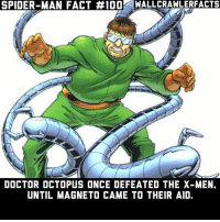 Anaconda, Doctor, and Memes: SPIDER-MAN FACT #100-WALLCRAWLERFACTS  DOCTOR OCTOPUS ONCE DEFEATED THE X-MEN.  UNTIL MAGNETO CAME TO THEIR AID. Who's your favorite X-Men?