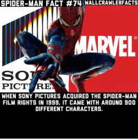 Memes, Sony, and Spider: SPIDER-MAN FACT #74 WALLCRAWLERFACTS  MARVEL  SO  PICT RE  WHEN SONY PICTURES ACQUIRED THE SPIDER-MAN  FILM RIGHTS IN 1999, IT CAME WITH AROUND 900  DIFFERENT CHARACTERS. So much potential wasted.