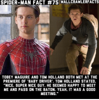 "I need an interview with all 3 of them together.: SPIDER-MAN FACT #75 WALLCRAWLERFACTS  TOBEY MAGUIRE AND TOM HOLLAND BOTH MET AT THE  PREMIERE OF ""BABY DRIVER. TOM HOLLAND STATED.  ""NICE. SUPER NICE GUY. HE SEEMED HAPPY TO MEET  ME AND PASS ON THE BATON. YEAH, IT WAS A GOOD  MEETING."" I need an interview with all 3 of them together."
