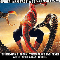 The same amount of time between the release dates.: SPIDER-MAN FACT #76-WALLCRAWLERFACTS  SPIDER-MAN 2' (2004) TAKES PLACE TWO YEARS  AFTER 'SPIDER-MAN' (2002), The same amount of time between the release dates.