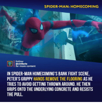 Crime, Facts, and Memes: SPIDER-MAN: HOMECOMING  Follow  INEMA  ACS @cinfacts  for more content  IN SPIDER-MAN HOMECOMING'S BANK FIGHT SCENE,  PETER'S GRIPPY HANDS REMOVE THE FLOORING AS HE  TRIES TO AVOID GETTING THROWN AROUND. HE THEN  GRIPS ONTO THE UNDERLYING CONCRETE AND RESISTS  THE PULL What a great detail. Not only does it logically make sense, it really emphasizes the fact that Peter is rather new to using his abilities to fight crime. Your thoughts? - Follow @cinfacts for more facts