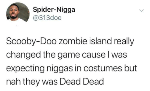 Dank, Memes, and Scooby Doo: Spider-Nigga  @313doe  Scooby-Doo zombie island really  changed the game cause l was  expecting niggas in costumes but  nah they was Dead Dead Who else remembers this episode?? by memeliot MORE MEMES