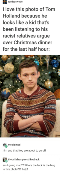Christmas for Tom and his Frog: spideyswede  I love this photo of Tom  Holland because he  looks like a kid that's  been listening to his  racist relatives argue  over Christmas dinner  for the last half hour:  mcclaimed  him and that frog are about to go off  thebritishempirestrikesback  am I going mad?? Where the fuck is the frog  in this photo??? help! Christmas for Tom and his Frog