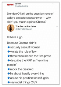 "Kkk, Memes, and Obama: spiked Spiked  @spikedonline  Brendan O'Neill on the question none of  today's protesters can answerwhy  didn't you march against Obama?  The Secret Barrister  @BarristerSecret  I'll have a go.  Because Obama didn't:  sexually assault women  violate the rule of law  threaten to silence the free press  describe the KKK as ""very fine  people""  mock the disabled  lie about literally everything  abuse his position for self-gain  say racist things 24/7"