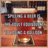 Happy Friday!! So true! Heather B: SPILLING A BEER IS.  THE ADULT EQUIVALENT  TO LOSING A BALLOON Happy Friday!! So true! Heather B