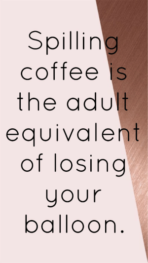 Coffee, Adult, and Balloon: Spilling  coffee is  the adult  edUlvalent  of losing  your  balloor Spilling coffee is the adult equivalent of losing your balloon