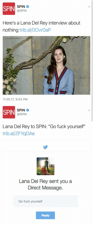"Gif, Lana Del Rey, and Rey: SPIN  DI SPIN  @SPIN  Here's a Lana Del Rey interview about  nothing tribal/00ибаР  11.05.17, 9:53 PM   SPIN  @SPIN  Lana Del Rey to SPIN: ""Go fuck yourself""  trib.al/ZFYqDAe  Lana Del Rey sent you a  Direct Message  Go fuck yourself  Reply xojoanne:"