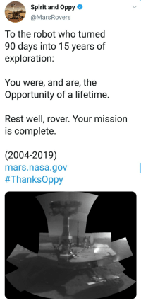 So long, champ.: Spirit and Oppy-  @MarsRovers  To the robot who turned  90 days into 15 years of  exploration:  You were, and are, the  Opportunity of a lifetime.  Rest well, rover. Your mission  is complete.  (2004-2019)  mars.nasa.gov  So long, champ.