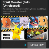 Spirit Monster (Full)  (Unreleased)  Welcome to the Pokémon world!Every trainer should have  his own pikachu, Let's play and  Promoted  Get it on  Google play  Available on the  App Store  INSTALL NOW Look, guys, the new.. Pokemon game.