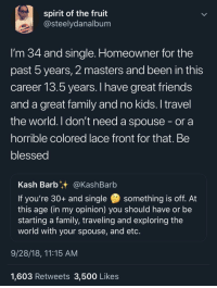 Blackpeopletwitter, Blessed, and Family: spirit of the fruit  @steelydanalbum  l'm 34 and single. Homeowner for the  past 5 years, 2 masters and been in this  career l3.5 years. I have great friends  and a great family and no kids. I travel  the world. I don't need a spouse - or a  horrible colored lace front for that. Be  blessed  Kash Barbt+ @KashBarb  If you're 30+ and single something is off. At  this age (in my opinion) you should have or be  starting a family, traveling and exploring the  world with your spouse, and etc  9/28/18, 11:15 AM  1,603 Retweets 3,500 Likes Life has no mandatory timeline (via /r/BlackPeopleTwitter)
