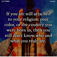 Beautiful, Love, and Memes: Spirit Science  ARCHANN.NET  If you are still attached  to your religion, your  color, or the country you  were born in, then you  still don't know who and  what you truly are.  PRINCE HANUMAN Share with someone who needs to hear this right now. Artwork by @archannair . . . . . . . . . wordsdoinspire wordsoftheday buddha higherawakening highervibrations higherpower kindness thirdeye pressure collors stars universe betterlife vibrations loveandlight beautiful magic love healing adventure peace yourdreams signs feelings affirmations